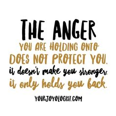 The anger you are holding onto does not protect you. -yourjoyologist.com