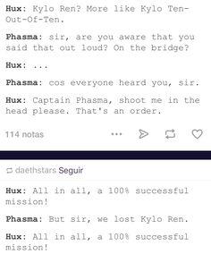 Kylo Ren? More like Kylo Ten-Out-Of-Ten. Captain Phasma, shoot me in the head…