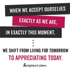 When we accept ourselves as we are, in exactly this moment, we shift from living for tomorrow to appreciating today. -Kris Carr Quote #quote #quoteoftheday #inspiration