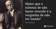 Maior que a tristeza de não haver vencido é a vergonha de não ter lutado! — Rui Barbosa