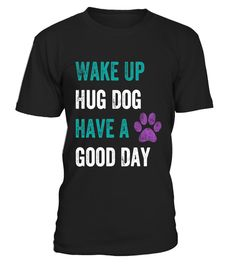 "# Wake up hug dog have good day Shirt .  Special Offer, not available in shops      Comes in a variety of styles and colours      Buy yours now before it is too late!      Secured payment via Visa / Mastercard / Amex / PayPal      How to place an order            Choose the model from the drop-down menu      Click on ""Buy it now""      Choose the size and the quantity      Add your delivery address and bank details      And that's it!      Tags: This funny tee shirt is designed for animal…"