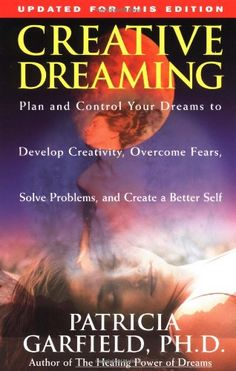 Creative Dreaming: Plan And Control Your Dreams to Develop Creativity, Overcome Fears, Solve Problems, and Create a Better Self by Patricia Garfield
