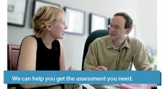Assessments are designed to answer questions and to give advice.  Our assessments are designed to give you clear, objective information and practical advice for the future.