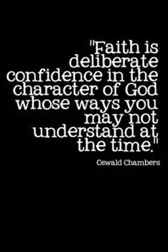 """Faith is deliberate confidence in the character of God whose ways you may not understand at the time."" -Oswald Chambers"