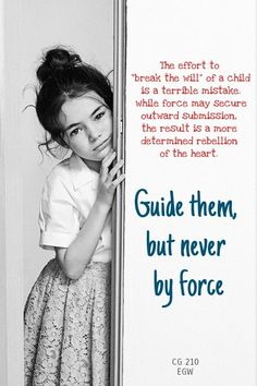 """To Be Guided, Not Crushed—To direct the child's development without hindering it by undue control should be the study of both parent and teacher. Too much management is as bad as too little. The effort to """"break the will"""" of a child is a terrible mistake. Minds are constituted differently; while force may secure outward submission, the result with many children is a more determined rebellion of the heart. Child Guidance , Ellen G White."""