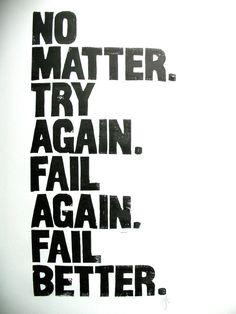 """""""No matter.  Try again.  Fail again. Fail better."""" - Samuel Beckett"""