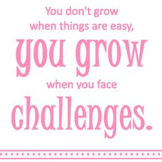 You don't grow when things are easy, you grow when you face challenges.