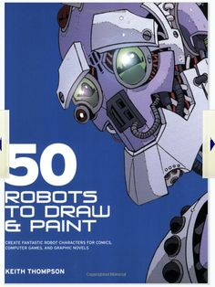 50 Robots to Draw and Paint: Create Fantastic Robot Characters for Comic Books, Computer Games, and by Keith Thompson Comics Robots Characters, Novel Characters, Fictional Characters, Robots Drawing, Learn To Sketch, Robot Design, How To Make Comics, Gaming Computer, Sci Fi Art
