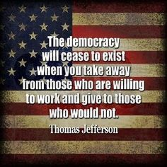 Thomas Jefferson - The Democracy will cease to exist when you take away from those who are willing to work and give to those who would not. Great Quotes, Quotes To Live By, Me Quotes, Inspirational Quotes, Motivational, The Words, Political Quotes, Democracy Quotes, Socialism Vs Capitalism