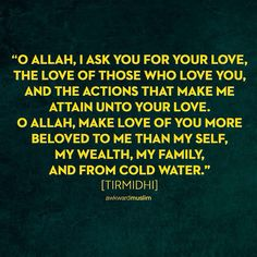 """Abu'd Darda' (رضي الله عنه) relates that the Messenger of Allah ﷺ said that from the supplication (du`a') of the Prophet Dawud (عليه السلام) was, """"O Allah, I ask You for Your love, the love of those who love You, and the actions that make me attain unto Your love. O Allah, make love of You more beloved to me than my self, my wealth, my family, and from cold water."""" [Tirmidhi]"""