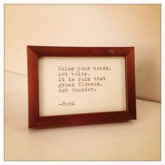 Raise your words,  not voice.  It is rain that  grows flowers,  not thunder.    -Rumi    Typed on a 1939 German typewriter and framed behind