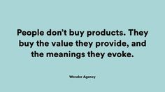 """""""People don't buy products. They buy the value they provide, and the meanings they evoke"""""""