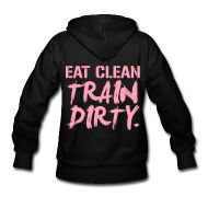 EAT CLEAN. TRAIN DIRTY. Women's hoodie. $36.90 http://gymmotivation.spreadshirt.com/