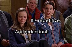 It's repetitive. And redundant. Lorelai and Rory humor. Gilmore Girls, Stars Hollow town meeting