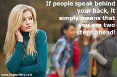 If people speak behind your back, it simply means that you are two steps ahead!