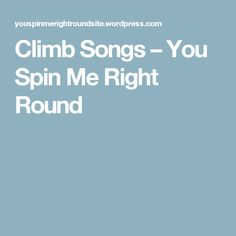 Climb Songs – You Spin Me Right Round