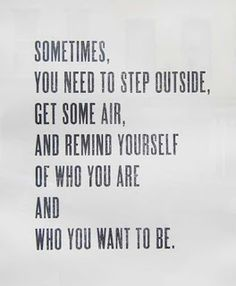 Sometimes, you need to step outside.get some air, and remind yourself of who you are and who you want to be #quote #wall art