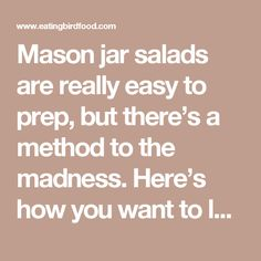 Mason jar salads are really easy to prep, but there's a method to the madness. Here's how you want to layer your salads: Dressing first Veggies that will respond well to marinating in the dressing (things like cucumbers, onions, squash and mushrooms work great for this) Moisture-resistant veggies Protein Greens (spinach, spring mix, romaine, etc) Toppings (cheese, nuts, dried fruit, etc) Keep the salad in the fridge until you're ready to enjoy. Most salads will keep for about 5 days…