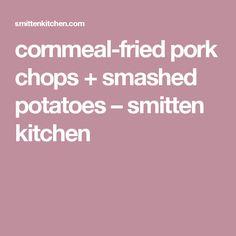 cornmeal-fried pork chops + smashed potatoes – smitten kitchen