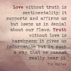 Love without truth is sentimentality... Truth without love is harshness... Tim Keller