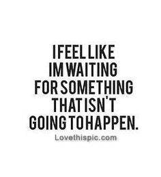 Waiting for something that isnt going to happen life quotes quotes quote life tumblr life lessons text