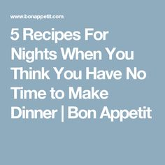 5 Recipes For Nights When You Think You Have No Time to Make Dinner | Bon Appetit
