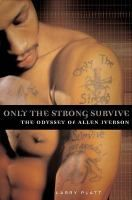 Only the Strong Survive: the Odyssey of Allen Iverson, by Larry Platt