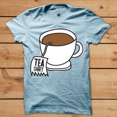 tea...shirt! I love tea ! Want this tea shirt!