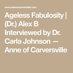 Ageless Fabulosity | (Dr.) Alex B Interviewed by Dr. Carla Johnson — Anne of Carversville