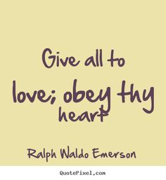 Customize picture quotes with greatest quote from Ralph Waldo Emerson - give all to love; obey thy heart Words Quotes, Love Quotes, Emerson Quotes, Ralph Waldo Emerson, Favorite Words, Listening To You, Amazing Quotes, Famous Quotes, Intuition