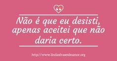 Não é que eu desisti, apenas aceitei que não daria certo. http://www.lindasfrasesdeamor.org/frases/amor/indiretas