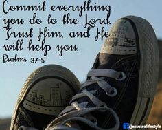 Psalm 37:5 ~ Commit everything you do to the Lord, trust Him and He will help you...
