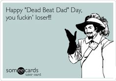"Happy ""Dead Beat Dad"" Day, you fuckin' loser!!! 