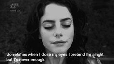 """""""Sometimes when I close my eyes I pretend I'm alright, but it's never enough."""""""