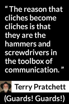 - The reason that cliches become cliches is that they are the hammers and screwdrivers in the toolbox of communication. Author Quotes, Literary Quotes, Book Quotes, Terry Pratchett Discworld, Fantasy Quotes, Word Nerd, Reading Quotes, Minions Quotes, Songs To Sing
