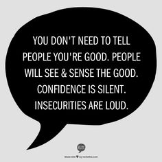 You Don't Need to Tell People You're Good. People Will See & Sense the Good.  Confidence is Silent. Insecurities Are Loud.