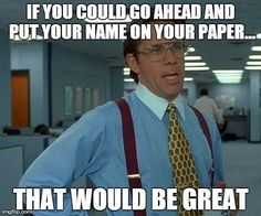 Lol...if I could have a quarter for every time I remind my students to put their name on their papers over the last 15 years, I could retire.