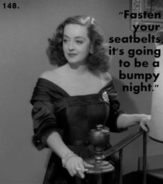 """Bette Davis (ALL ABOUT EVE) """"Fasten your seat belts, it's going to be a bumpy night!)"""