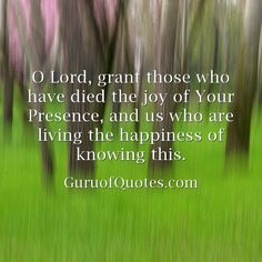 O Lord, grant those who have died the joy of Your Presence, and us who are living the happiness of knowing this.