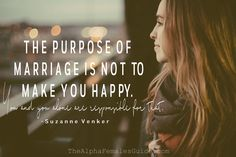The purpose of marriage is not to make you happy, you and you alone are responsible for that.