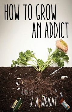 How to Grow an Addict by J. A. Wright