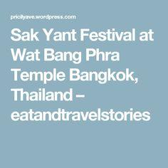 Sak Yant Festival at Wat Bang Phra Temple Bangkok, Thailand – eatandtravelstories