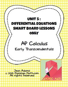 In this bundled set, you will find all you need to prepare your AP Calculus students for a better understanding of DIFFERENTIAL EQUATIONS. This bundle is part of my Calculus curriculum with EARLY TRANSCENDENTALS.   The bundle includes three lessons. Each lesson is presented with a Smart Notebook 11 Presentation. Slide handouts are also included along with a key. Each lesson comes with a homework assignment, and all the keys.
