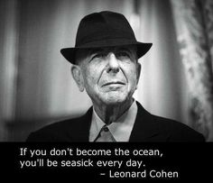 """""""If you don't become the ocean, you'll be seasick every day."""" - Leonard Cohen"""