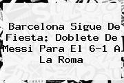 http://tecnoautos.com/wp-content/uploads/imagenes/tendencias/thumbs/barcelona-sigue-de-fiesta-doblete-de-messi-para-el-61-a-la-roma.jpg Barcelona. Barcelona sigue de fiesta: doblete de Messi para el 6-1 a la Roma, Enlaces, Imágenes, Videos y Tweets - http://tecnoautos.com/actualidad/barcelona-barcelona-sigue-de-fiesta-doblete-de-messi-para-el-61-a-la-roma/