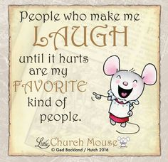 ♡✞♡ People who make me Laugh until it hurts are my Favorite kind of people. Amen...Little Church Mouse. 8 September 2016 ♡✞♡