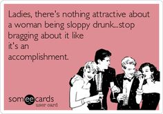 Ladies, theres nothing attractive about a woman being sloppy drunk...stop bragging about it like its an accomplishment.