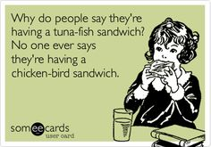 Why do people say they're having a tuna-fish sandwich? No one ever says they're having a chicken-bird sandwich.