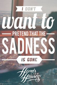 Hands Like Houses//I don't want to pretend that the sadness is gone