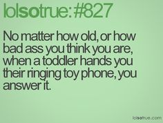No matter how old, or how bad ass you think you are, when a toddler hands you their ringing toy phone, you answer it.